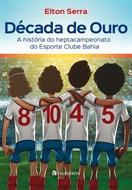DÉCADA DE OURO - A HISTÓRIA DO HEPTACAMPEONATO DO ESPORTE CLUBE BAHIA