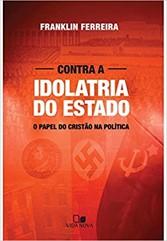 CONTRA A IDOLATRIA DO ESTADO - O PAPEL DO CRISTÃO NA POLÍTICA