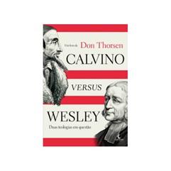 Calvino versus Wesley – Duas teologias em questão