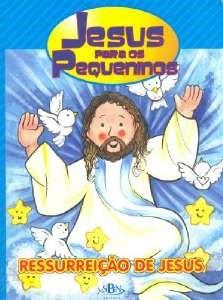 Jesus Para Os Pequeninos - Ressurreição De Jesus