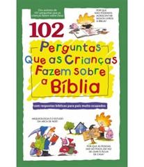 102 PERGUNTAS QUE AS CRIANÇAS FAZEM SOBRE A BÍBLIA