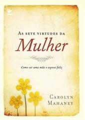 As Sete Virtudes da Mulher - Como Ser uma Mãe e Esposa Feliz